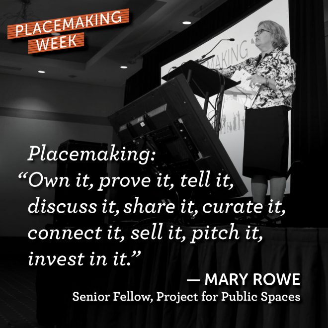 "Placemaking: ""Own it, prove it, tell it, discuss it, share it, curate it, connect it, sell it, pitch it, invest in it."" — Mary Rowe, Senior Fellow, Project for Public Spaces"